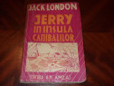 Jack London - Jerry in insula canibalilor ( veche, f. rara )